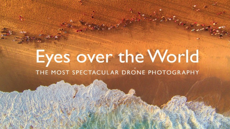 Eyes Over the World: The World's Most Spectacular Drone Photography